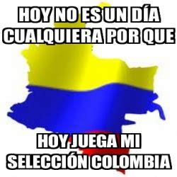 imagenes chistosas hoy juega colombia meme personalizado hoy no es un d 205 a cualquiera por que