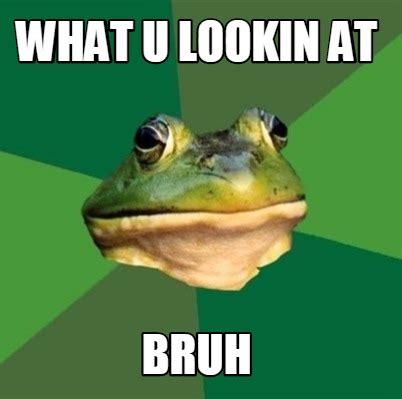 What Meme - meme creator what u lookin at bruh meme generator at