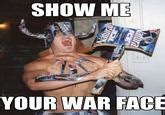 War Face Meme - quot show me your war face quot reactions know your meme