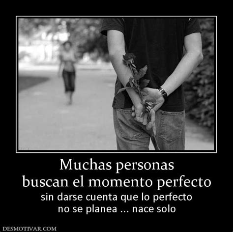 el momento perfecto lo muchas personas buscan el momento perfecto sin darse cuenta que lo perfecto no se planea