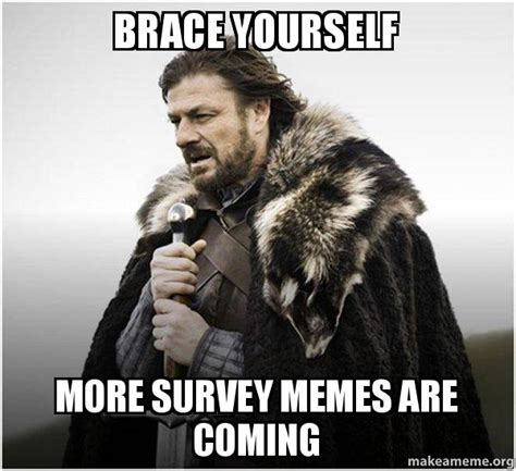 brace yourself more survey memes are coming brace