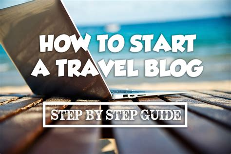 blogger travel how to start a travel blog a step by step guide expert