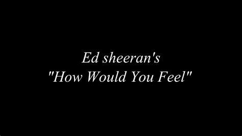ed sheeran would you feel ed sheeran how would you feel lyrics paean cover