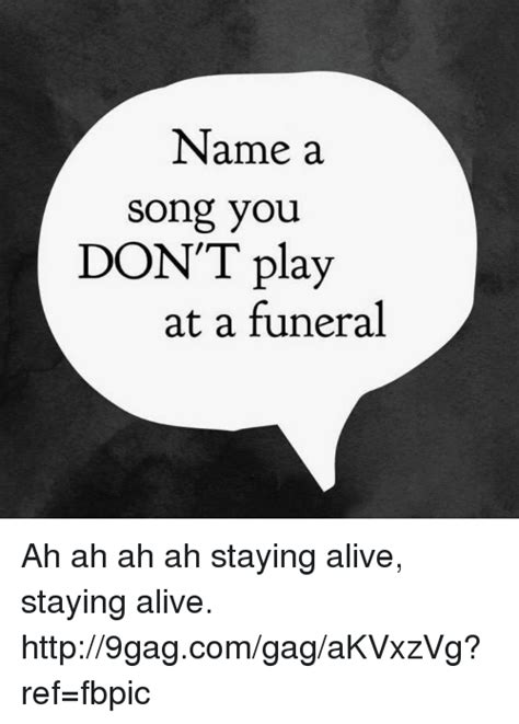 name a name a song you don t play at a funeral ah ah ah ah staying alive staying alive