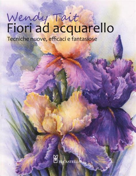 fiori ad acquerello fiori ad acquarello wendy tait libro