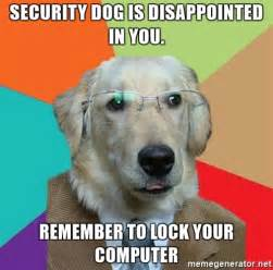 Lock Your Computer Meme - security dog is disappointed in you remember to lock your