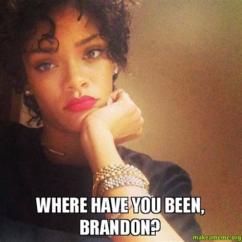 Brandon Meme - where have you been brandon make a meme