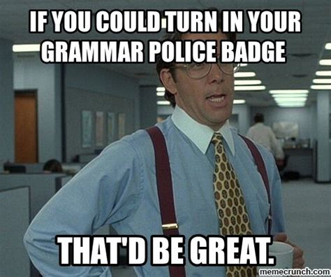 Spelling Police Meme - if you could turn in your grammar police badge
