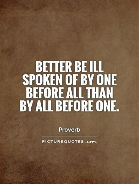 better than before better be ill spoken of by one before all than by all