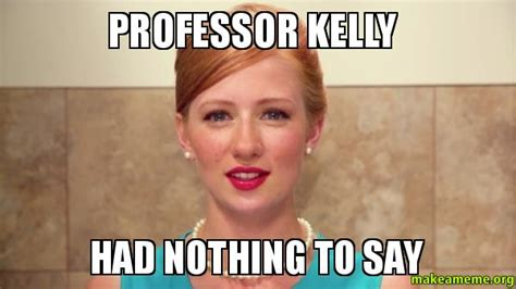 Nothing To Say Meme - professor kelly had nothing to say make a meme