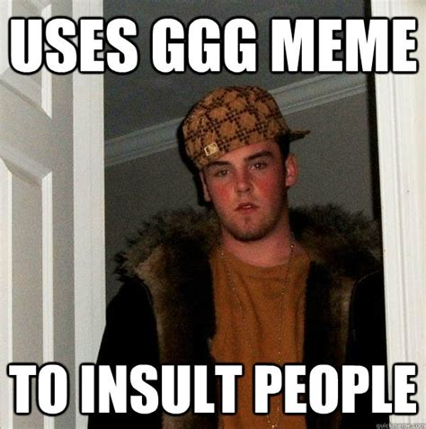 Ggg Meme - uses ggg meme to insult people scumbag steve quickmeme