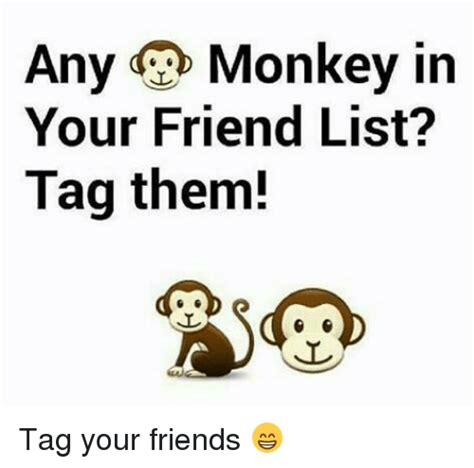Tag A Friend Meme - any monkey in your friend list tag them tag your friends