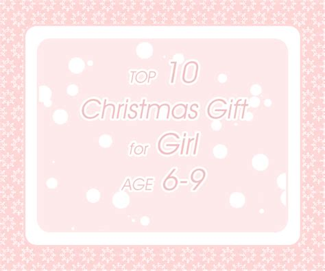 top 10 christmas gift for girl age 6 9 christmas gifts