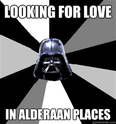 Star Wars Love Meme - looking for love in alderaan places star wars pun vader