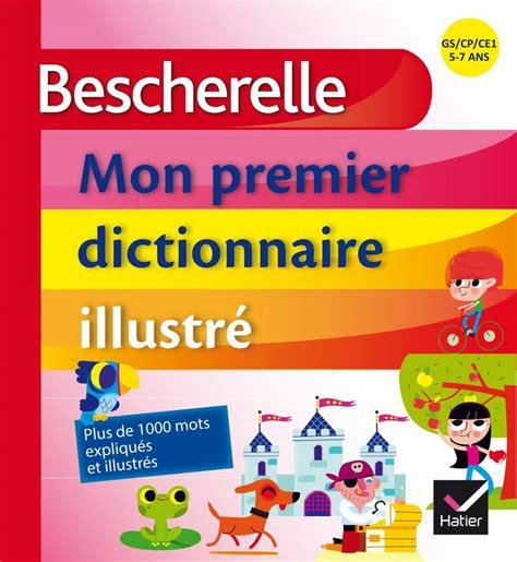 libro bescherelle le dictionnaire des livre bescherelle mon premier dictionnaire illustr 233 claude kannas hatier bescherelle