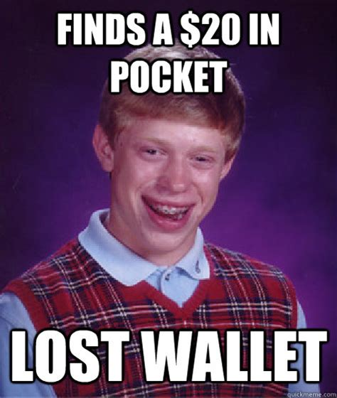 Meme Wallet - finds a 20 in pocket lost wallet bad luck brian quickmeme