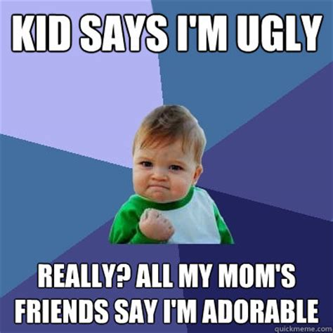 Ugly Kid Meme - kid says i m ugly really all my mom s friends say i m