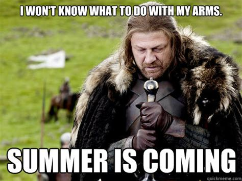 Summer Is Coming Meme - i won t know what to do with my arms summer is coming