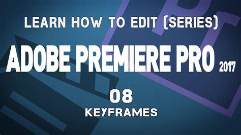 adobe premiere pro keyframes tutorial adobe premiere pro cc 2017 tutorial series 08 keyframes