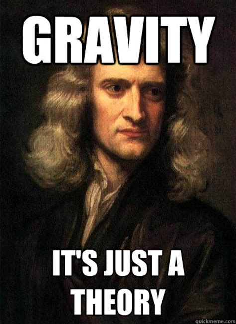 Meme Hypothesis - gravity it s just a theory sir isaac newton quickmeme