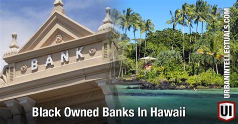 best bank in hawaii black owned banks in hawaii intellectuals