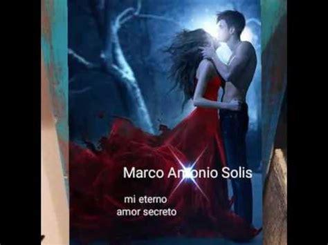 imagenes de marco antonio solis mi eterno amor secreto mi eterno amor secreto marco antonio solis youtube