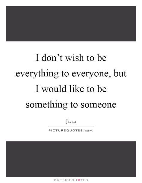 Something To Someone i don t wish to be everything to everyone but i would