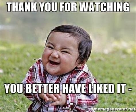 Thanks Baby Meme - thank you for watching you better have liked it evil