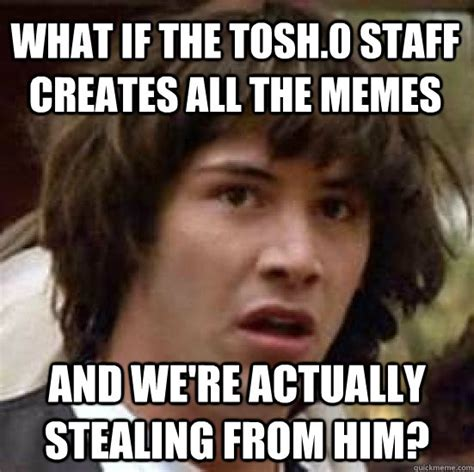 Tosh 0 Meme - what if the tosh 0 staff creates all the memes and we re