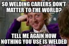 Welder Meme - such a true story hubby is covered in burn marks lol
