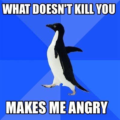 Make Me Meme - meme creator what doesn t kill you makes me angry meme
