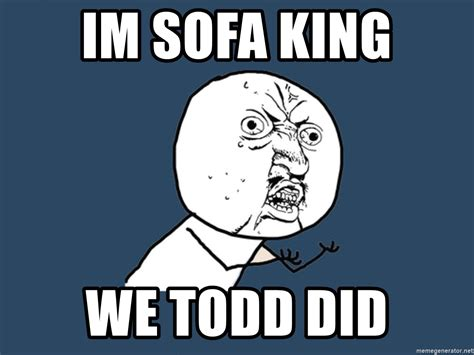 I Am Sofa King We Todd Did Similar Savae Org Im Sofa King We Todd Did Jokes