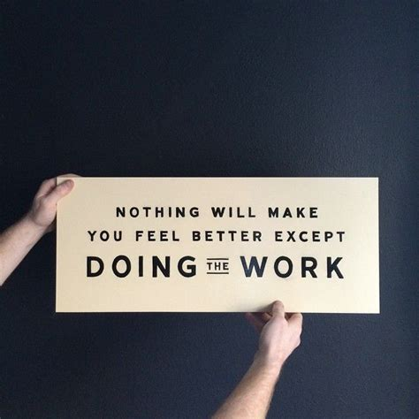 Make You Work quot nothing will make you feel better except doing the work