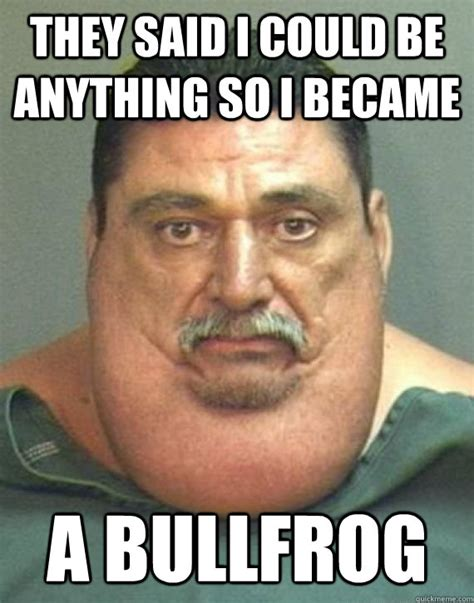 Gordo Meme - they said i could be anything so i became a bullfrog el
