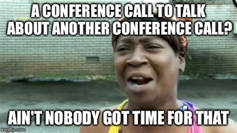 Conference Call Meme - aint nobody got time for that meme imgflip