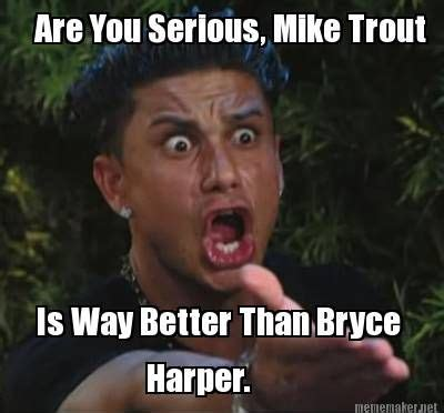 bryce meme meme maker are you serious mike trout is way better