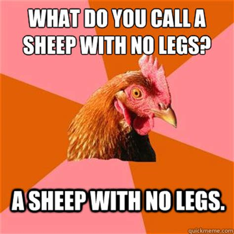 what do you call a with no legs what do you call a sheep with no legs a sheep with no legs anti joke chicken