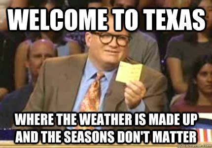Texas Meme - welcome to texas where the weather is made up and the