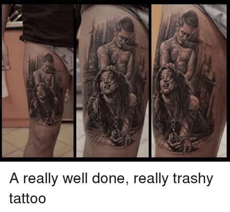 trashy tattoos a really well done really trashy tattoos meme on
