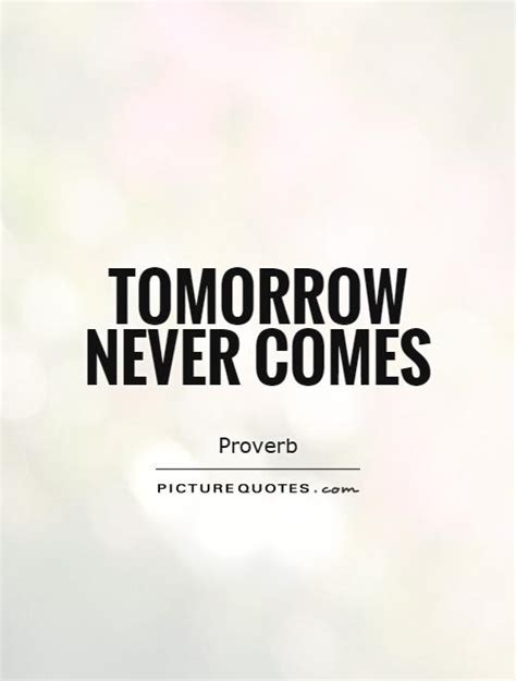 Tomorrow Never Comes Quotes tomorrow never comes picture quotes