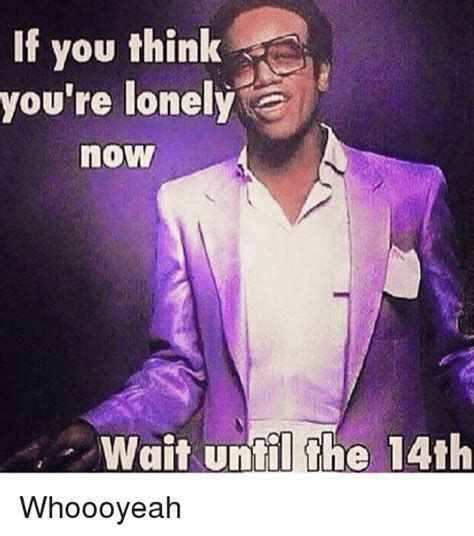 you re the now if you think you re lonely now wait until the 14th whoooyeah meme on me me