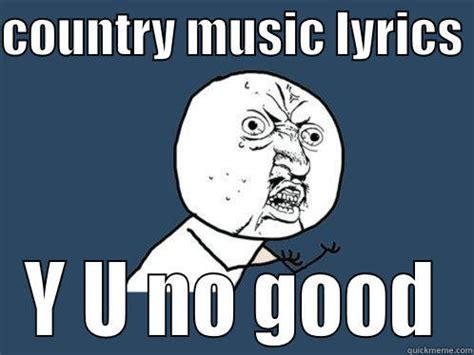 Country Music Meme - country music lyrics y u no good quickmeme