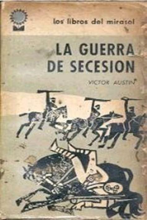 la guerra de sucesin la guerra de secesi 243 n austin victor general interest