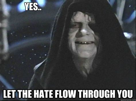 Let The Hate Flow Through You Meme - yes let the hate flow through you misc quickmeme