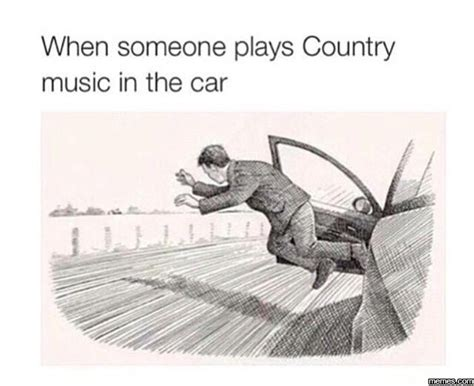 Country Music Meme - when someone plays country music in my car memes com