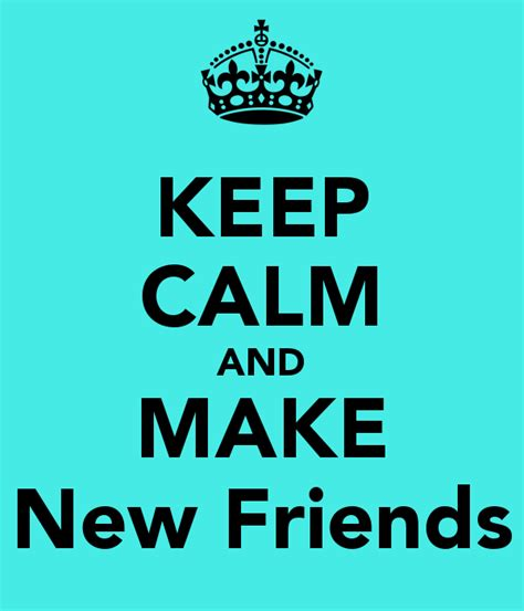 Makes New Friends by Keep Calm Quotes Maker Quotesgram