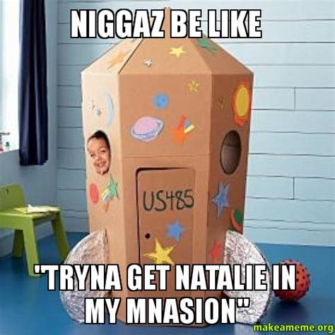 Natalie Meme - niggaz be like quot tryna get natalie in my mnasion quot make