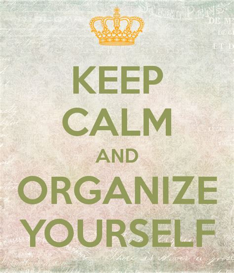 organizing yourself keep calm and organize yourself poster l 237 via keep calm