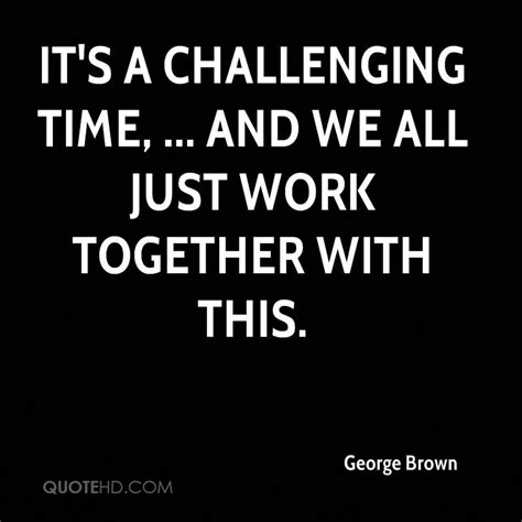 challenging work quotes george brown quotes quotehd