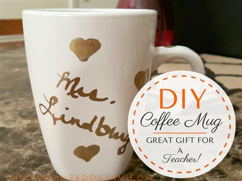 mug ideas diy teacher mug end of year gift ideas the organized dream